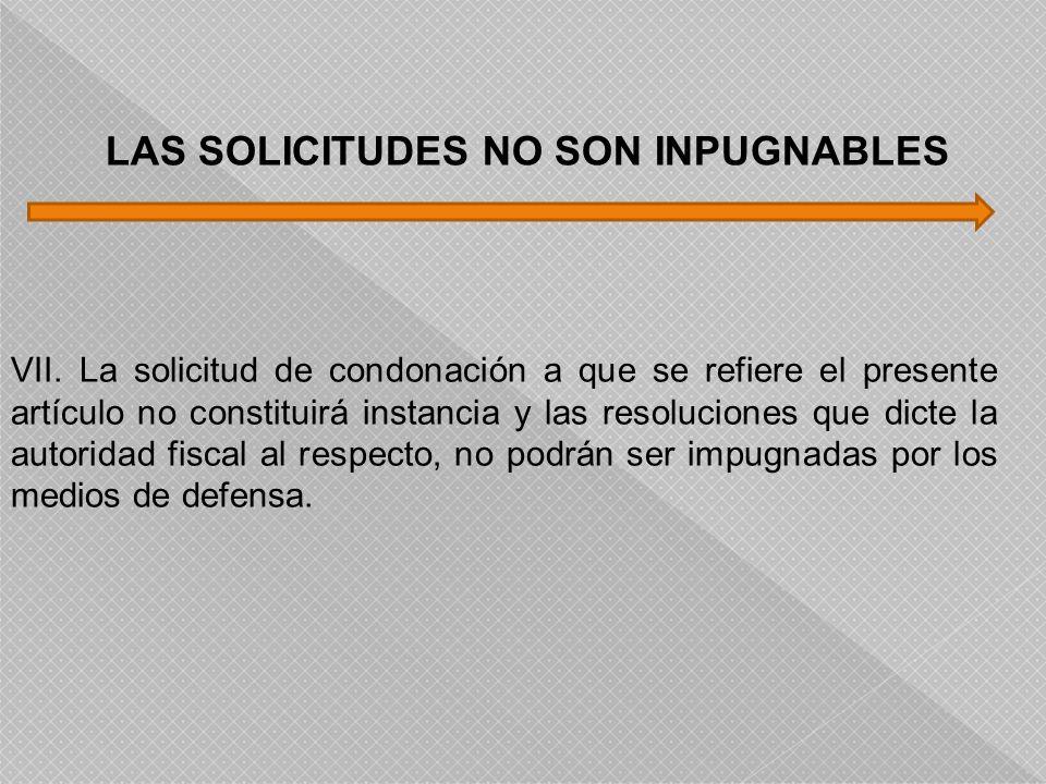 VII. La solicitud de condonación a que se refiere el presente artículo no constituirá instancia y las resoluciones que dicte la autoridad fiscal al re
