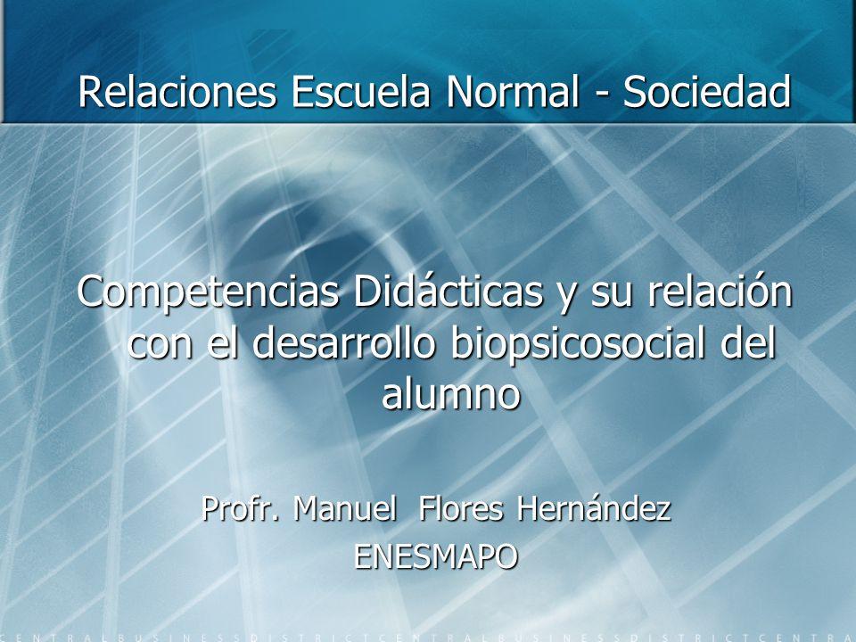 Relaciones Escuela Normal - Sociedad Competencias Didácticas y su relación con el desarrollo biopsicosocial del alumno Profr. Manuel Flores Hernández