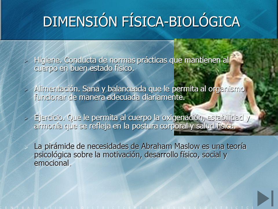 DIMENSIÓN FÍSICA-BIOLÓGICA Higiene. Conducta de normas prácticas que mantienen al cuerpo en buen estado físico. Higiene. Conducta de normas prácticas