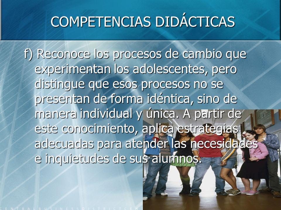 COMPETENCIAS DIDÁCTICAS f) Reconoce los procesos de cambio que experimentan los adolescentes, pero distingue que esos procesos no se presentan de form