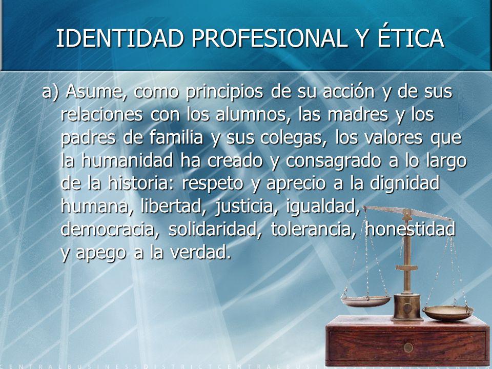 IDENTIDAD PROFESIONAL Y ÉTICA a) Asume, como principios de su acción y de sus relaciones con los alumnos, las madres y los padres de familia y sus col