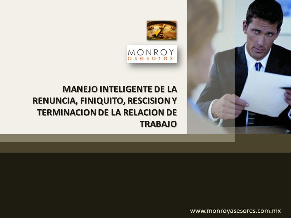 MANEJO INTELIGENTE DE LA RENUNCIA, FINIQUITO, RESCISION Y TERMINACION DE LA RELACION DE TRABAJO www.monroyasesores.com.mx