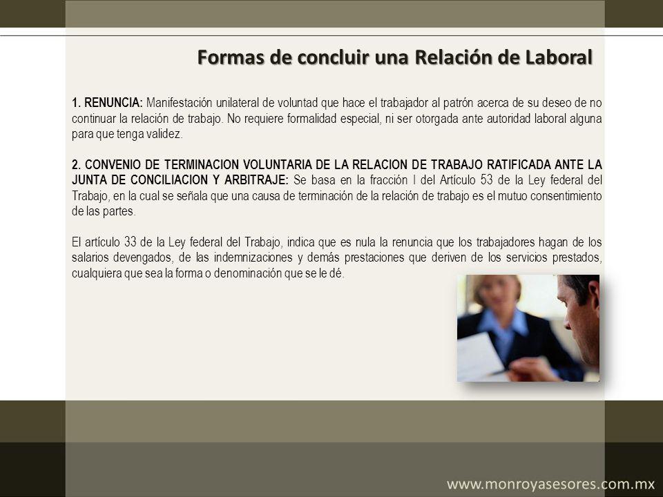 Formas de concluir una Relación de Laboral 1. RENUNCIA: Manifestación unilateral de voluntad que hace el trabajador al patrón acerca de su deseo de no