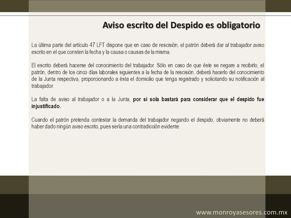 Aviso escrito del Despido es obligatorio La última parte del artículo 47 LFT dispone que en caso de rescisión, el patrón deberá dar al trabajador avis