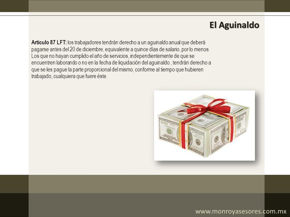 El Aguinaldo Artículo 87 LFT: los trabajadores tendrán derecho a un aguinaldo anual que deberá pagarse antes del 20 de diciembre, equivalente a quince