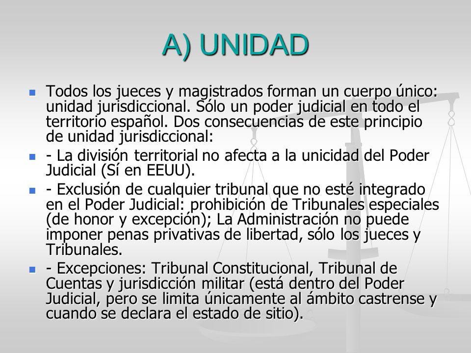 A) UNIDAD Todos los jueces y magistrados forman un cuerpo único: unidad jurisdiccional. Sólo un poder judicial en todo el territorio español. Dos cons