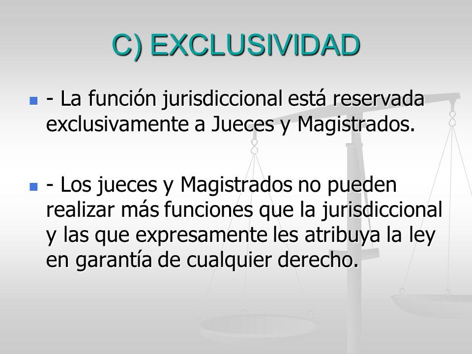 C) EXCLUSIVIDAD - La función jurisdiccional está reservada exclusivamente a Jueces y Magistrados. - La función jurisdiccional está reservada exclusiva