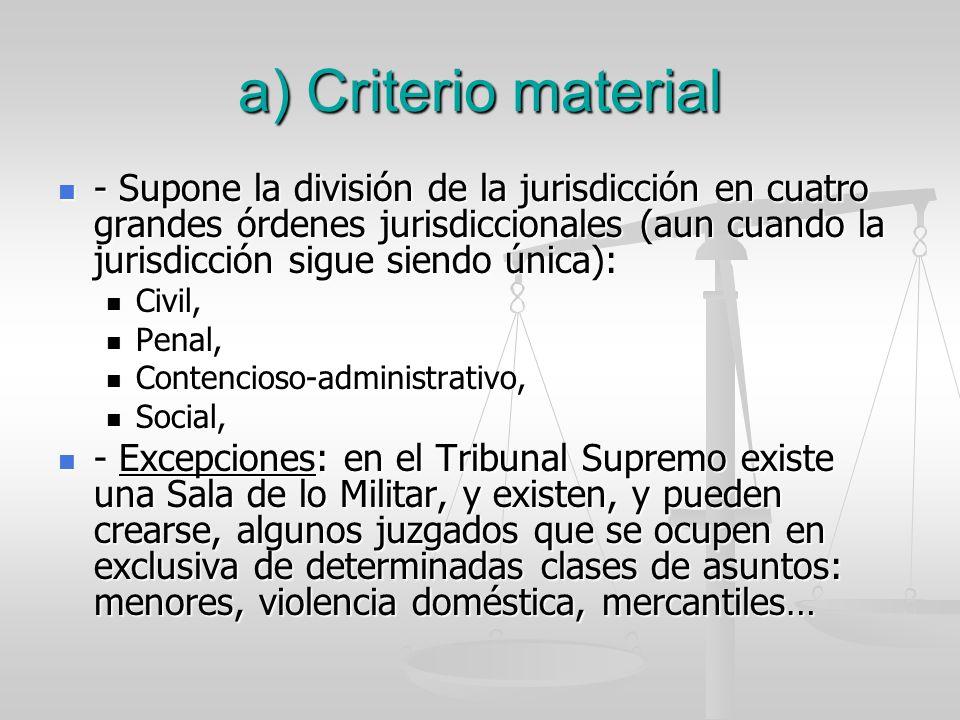 a) Criterio material - Supone la división de la jurisdicción en cuatro grandes órdenes jurisdiccionales (aun cuando la jurisdicción sigue siendo única