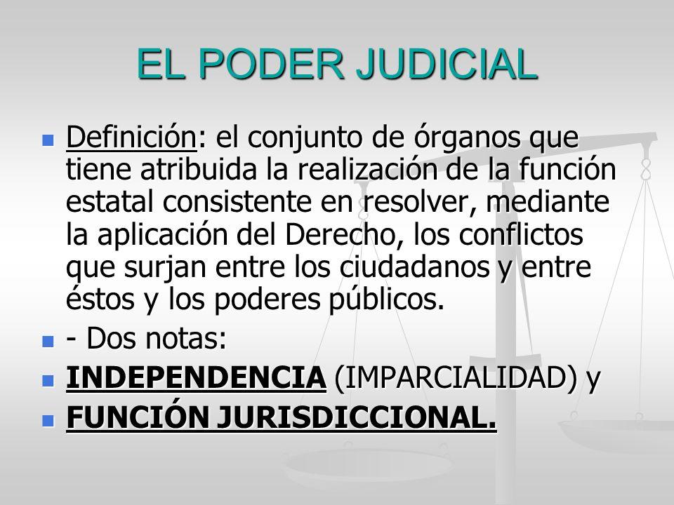 EL PODER JUDICIAL Definición: el conjunto de órganos que tiene atribuida la realización de la función estatal consistente en resolver, mediante la apl