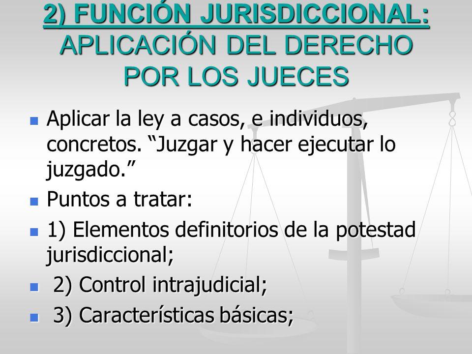 2) FUNCIÓN JURISDICCIONAL: APLICACIÓN DEL DERECHO POR LOS JUECES Aplicar la ley a casos, e individuos, concretos. Juzgar y hacer ejecutar lo juzgado.