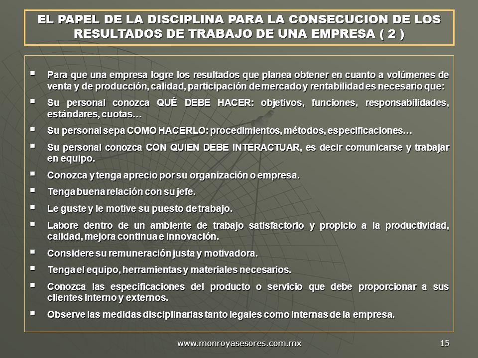 www.monroyasesores.com.mx 15 EL PAPEL DE LA DISCIPLINA PARA LA CONSECUCION DE LOS RESULTADOS DE TRABAJO DE UNA EMPRESA ( 2 ) Para que una empresa logr