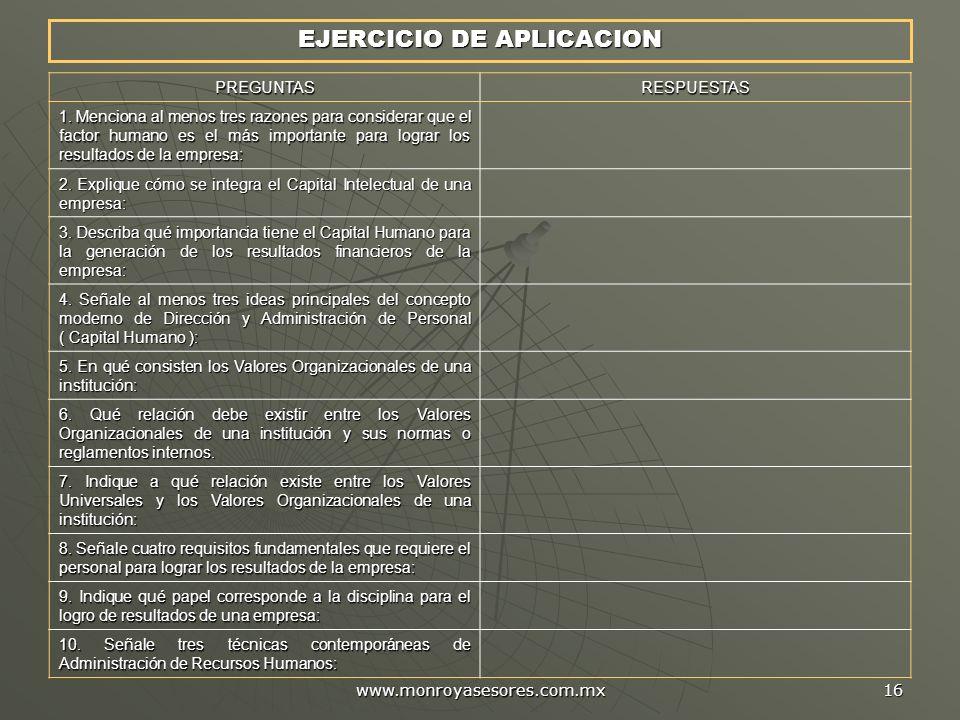 www.monroyasesores.com.mx 16 EJERCICIO DE APLICACION PREGUNTASRESPUESTAS 1. Menciona al menos tres razones para considerar que el factor humano es el