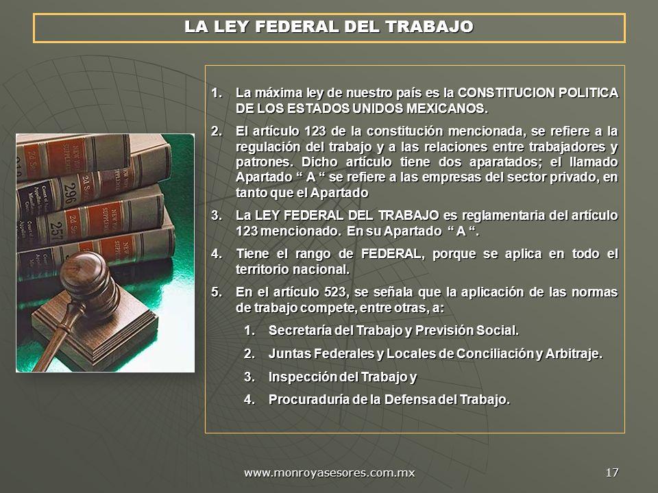www.monroyasesores.com.mx 17 LA LEY FEDERAL DEL TRABAJO 1.La máxima ley de nuestro país es la CONSTITUCION POLITICA DE LOS ESTADOS UNIDOS MEXICANOS.