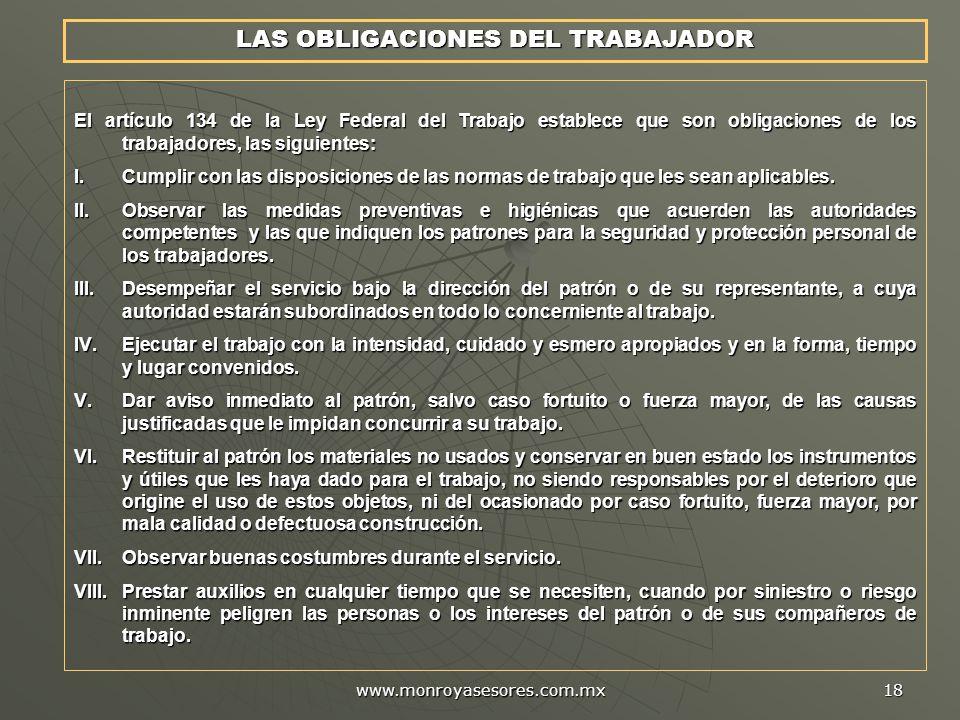 www.monroyasesores.com.mx 18 LAS OBLIGACIONES DEL TRABAJADOR El artículo 134 de la Ley Federal del Trabajo establece que son obligaciones de los trabajadores, las siguientes: I.Cumplir con las disposiciones de las normas de trabajo que les sean aplicables.