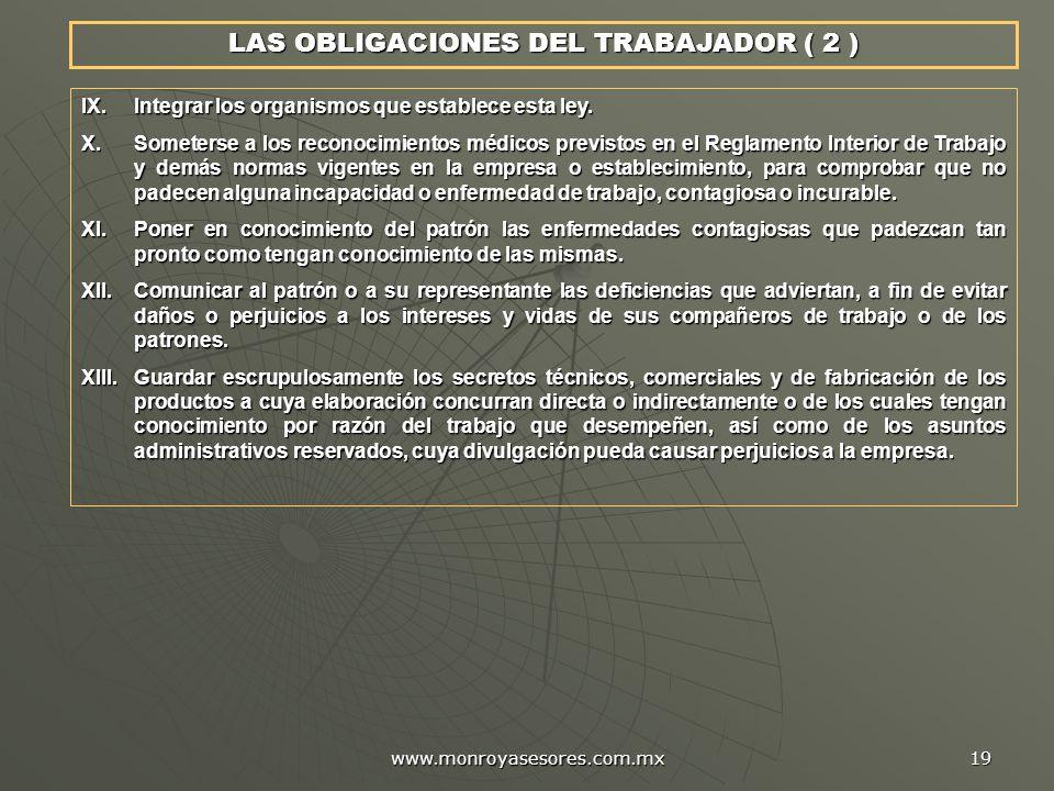 www.monroyasesores.com.mx 19 LAS OBLIGACIONES DEL TRABAJADOR ( 2 ) IX.Integrar los organismos que establece esta ley. X.Someterse a los reconocimiento