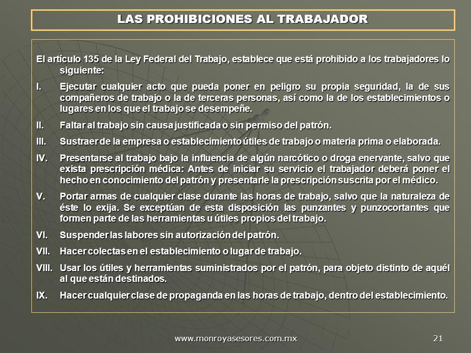 www.monroyasesores.com.mx 21 LAS PROHIBICIONES AL TRABAJADOR El artículo 135 de la Ley Federal del Trabajo, establece que está prohibido a los trabajadores lo siguiente: I.Ejecutar cualquier acto que pueda poner en peligro su propia seguridad, la de sus compañeros de trabajo o la de terceras personas, así como la de los establecimientos o lugares en los que el trabajo se desempeñe.