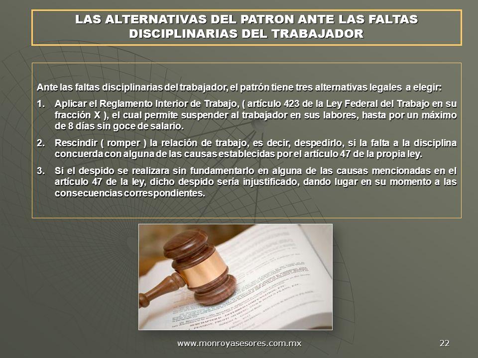 www.monroyasesores.com.mx 22 LAS ALTERNATIVAS DEL PATRON ANTE LAS FALTAS DISCIPLINARIAS DEL TRABAJADOR Ante las faltas disciplinarias del trabajador,
