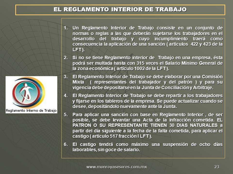 www.monroyasesores.com.mx 23 EL REGLAMENTO INTERIOR DE TRABAJO 1.Un Reglamento Interior de Trabajo consiste en un conjunto de normas o reglas a las que deberán sujetarse los trabajadores en el desarrollo del trabajo y cuyo incumplimiento traerá como consecuencia la aplicación de una sanción ( artículos 422 y 423 de la LFT ).