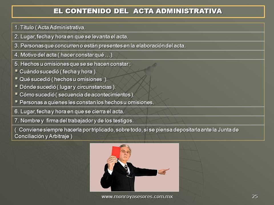 www.monroyasesores.com.mx 25 EL CONTENIDO DEL ACTA ADMINISTRATIVA 1. Título ( Acta Administrativa. 2. Lugar, fecha y hora en que se levanta el acta. 3