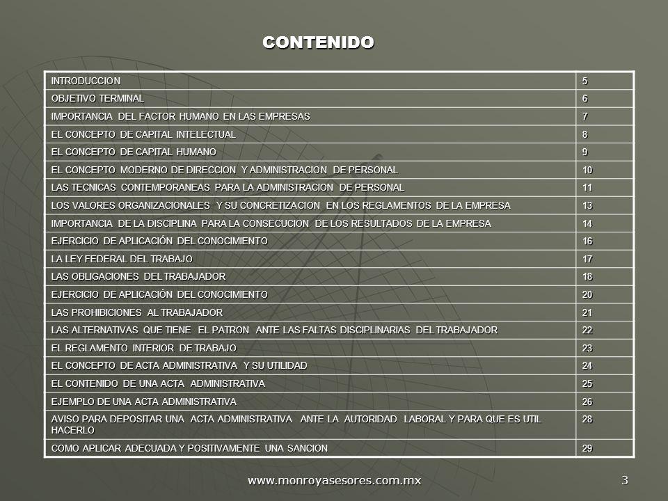www.monroyasesores.com.mx 3 INTRODUCCION5 OBJETIVO TERMINAL 6 IMPORTANCIA DEL FACTOR HUMANO EN LAS EMPRESAS 7 EL CONCEPTO DE CAPITAL INTELECTUAL 8 EL CONCEPTO DE CAPITAL HUMANO 9 EL CONCEPTO MODERNO DE DIRECCION Y ADMINISTRACION DE PERSONAL 10 LAS TECNICAS CONTEMPORANEAS PARA LA ADMINISTRACION DE PERSONAL 11 LOS VALORES ORGANIZACIONALES Y SU CONCRETIZACION EN LOS REGLAMENTOS DE LA EMPRESA 13 IMPORTANCIA DE LA DISCIPLINA PARA LA CONSECUCION DE LOS RESULTADOS DE LA EMPRESA 14 EJERCICIO DE APLICACIÓN DEL CONOCIMIENTO 16 LA LEY FEDERAL DEL TRABAJO 17 LAS OBLIGACIONES DEL TRABAJADOR 18 EJERCICIO DE APLICACIÓN DEL CONOCIMIENTO 20 LAS PROHIBICIONES AL TRABAJADOR 21 LAS ALTERNATIVAS QUE TIENE EL PATRON ANTE LAS FALTAS DISCIPLINARIAS DEL TRABAJADOR 22 EL REGLAMENTO INTERIOR DE TRABAJO 23 EL CONCEPTO DE ACTA ADMINISTRATIVA Y SU UTILIDAD 24 EL CONTENIDO DE UNA ACTA ADMINISTRATIVA 25 EJEMPLO DE UNA ACTA ADMINISTRATIVA 26 AVISO PARA DEPOSITAR UNA ACTA ADMINISTRATIVA ANTE LA AUTORIDAD LABORAL Y PARA QUE ES UTIL HACERLO 28 COMO APLICAR ADECUADA Y POSITIVAMENTE UNA SANCION 29 CONTENIDO