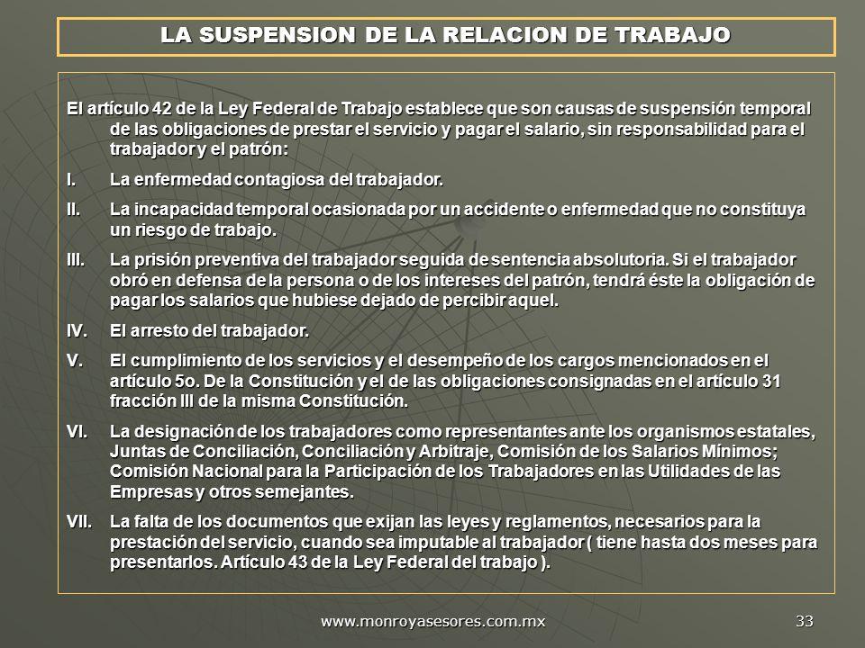 www.monroyasesores.com.mx 33 LA SUSPENSION DE LA RELACION DE TRABAJO El artículo 42 de la Ley Federal de Trabajo establece que son causas de suspensió
