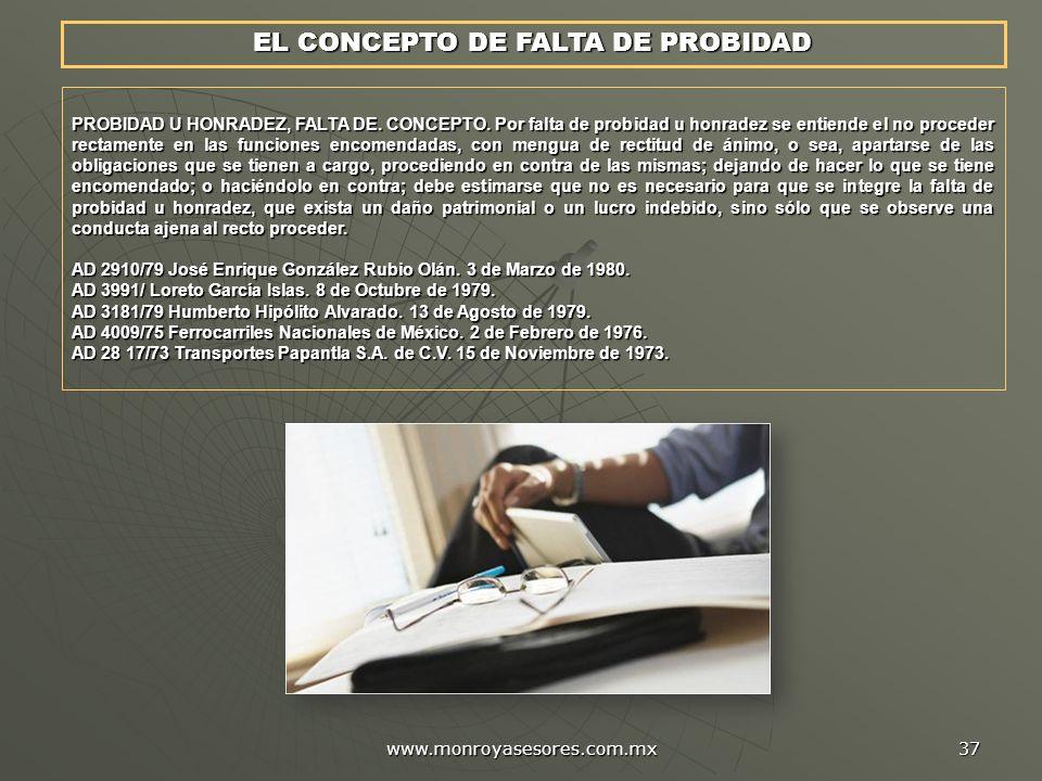 www.monroyasesores.com.mx 37 PROBIDAD U HONRADEZ, FALTA DE. CONCEPTO. Por falta de probidad u honradez se entiende el no proceder rectamente en las fu