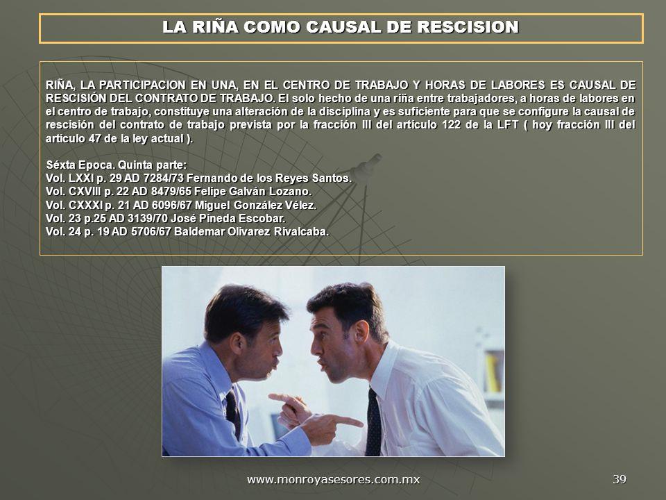 www.monroyasesores.com.mx 39 RIÑA, LA PARTICIPACION EN UNA, EN EL CENTRO DE TRABAJO Y HORAS DE LABORES ES CAUSAL DE RESCISIÓN DEL CONTRATO DE TRABAJO.
