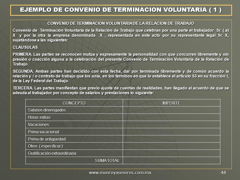 www.monroyasesores.com.mx 44 EJEMPLO DE CONVENIO DE TERMINACION VOLUNTARIA ( 1 ) CONVENIO DE TERMINACION VOLUNTARIA DE LA RELACION DE TRABAJO Convenio de Terminación Voluntaria de la Relación de Trabajo que celebran por una parte el trabajador Sr.