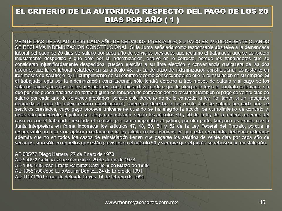www.monroyasesores.com.mx 46 VEINTE DIAS DE SALARIO POR CADA AÑO DE SERVICIOS PRESTADOS, SU PAGO ES IMPROCEDENTE CUANDO SE RECLAMA INDEMNIZACION CONSTITUCIONAL.