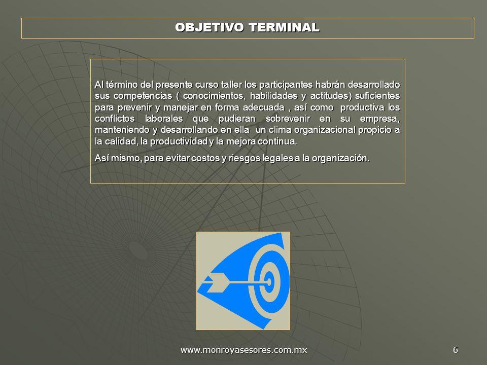 www.monroyasesores.com.mx 6 OBJETIVO TERMINAL Al término del presente curso taller los participantes habrán desarrollado sus competencias ( conocimien