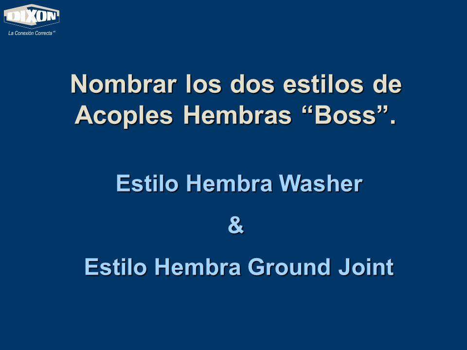 Nombrar los dos estilos de Acoples Hembras Boss. Estilo Hembra Washer Estilo Hembra Washer& Estilo Hembra Ground Joint Estilo Hembra Ground Joint