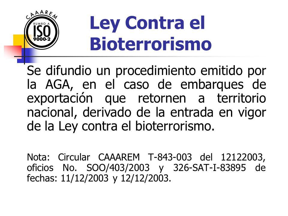 Ley Contra el Bioterrorismo Se difundio un procedimiento emitido por la AGA, en el caso de embarques de exportación que retornen a territorio nacional, derivado de la entrada en vigor de la Ley contra el bioterrorismo.