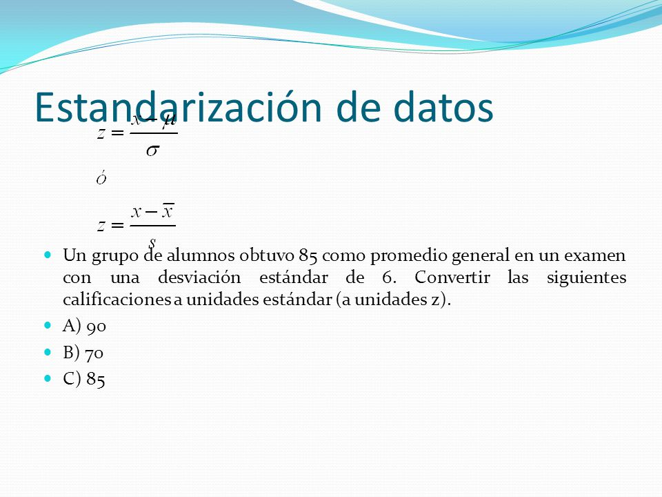 Estandarización de datos Un grupo de alumnos obtuvo 85 como promedio general en un examen con una desviación estándar de 6. Convertir las siguientes c