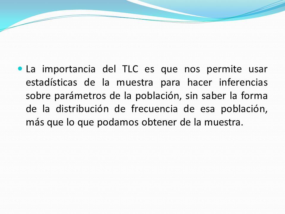 La importancia del TLC es que nos permite usar estadísticas de la muestra para hacer inferencias sobre parámetros de la población, sin saber la forma de la distribución de frecuencia de esa población, más que lo que podamos obtener de la muestra.