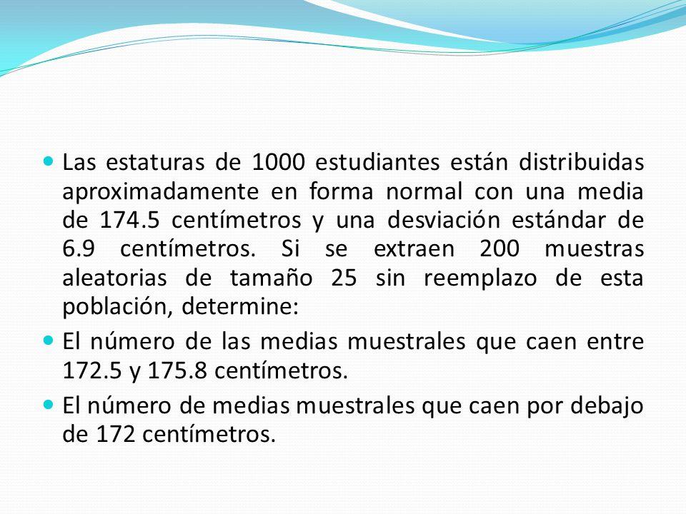 Las estaturas de 1000 estudiantes están distribuidas aproximadamente en forma normal con una media de 174.5 centímetros y una desviación estándar de 6.9 centímetros.