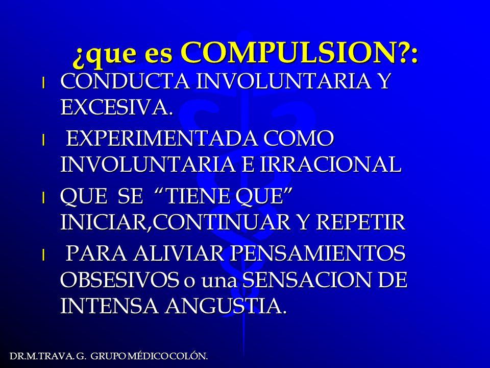 DR.M.TRAVA.G. GRUPO MÉDICO COLÓN. ¿que es COMPULSION?: l CONDUCTA INVOLUNTARIA Y EXCESIVA.