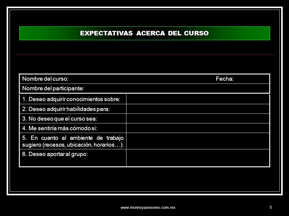 www.monroyasesores.com.mx5 EXPECTATIVAS ACERCA DEL CURSO 1. Deseo adquirir conocimientos sobre: 2. Deseo adquirir habilidades para: 3. No deseo que el