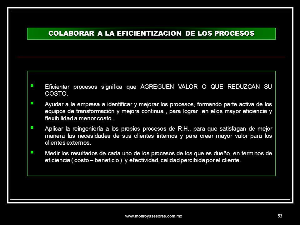 www.monroyasesores.com.mx53 COLABORAR A LA EFICIENTIZACION DE LOS PROCESOS Eficientar procesos significa que AGREGUEN VALOR O QUE REDUZCAN SU COSTO. A
