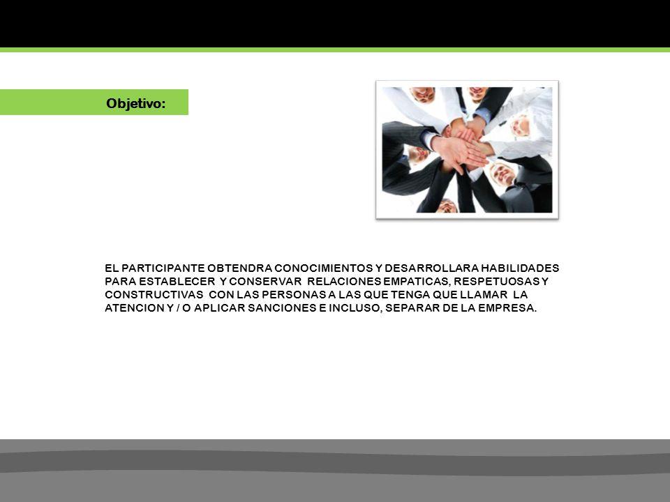 EL PARTICIPANTE OBTENDRA CONOCIMIENTOS Y DESARROLLARA HABILIDADES PARA ESTABLECER Y CONSERVAR RELACIONES EMPATICAS, RESPETUOSAS Y CONSTRUCTIVAS CON LAS PERSONAS A LAS QUE TENGA QUE LLAMAR LA ATENCION Y / O APLICAR SANCIONES E INCLUSO, SEPARAR DE LA EMPRESA.