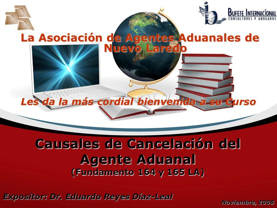 Noviembre, 2008 Causales de Cancelación del Agente Aduanal (Fundamento 164 y 165 LA) Expositor: Dr. Eduardo Reyes Díaz-Leal Les da la más cordial bien