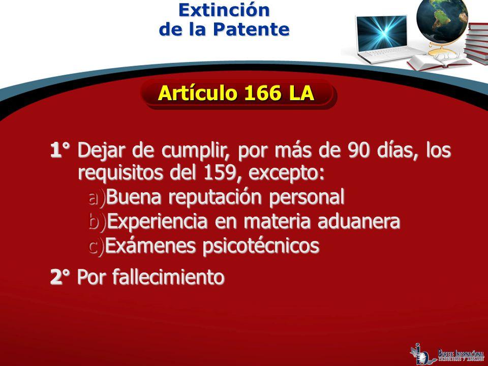 Extinción de la Patente Artículo 166 LA 1° Dejar de cumplir, por más de 90 días, los requisitos del 159, excepto: a)Buena reputación personal b)Experi