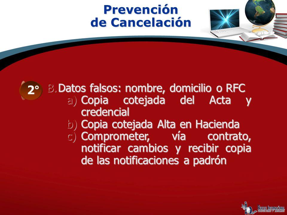 Prevención de Cancelación 2° B.Datos falsos: nombre, domicilio o RFC a)Copia cotejada del Acta y credencial b)Copia cotejada Alta en Hacienda c)Compro