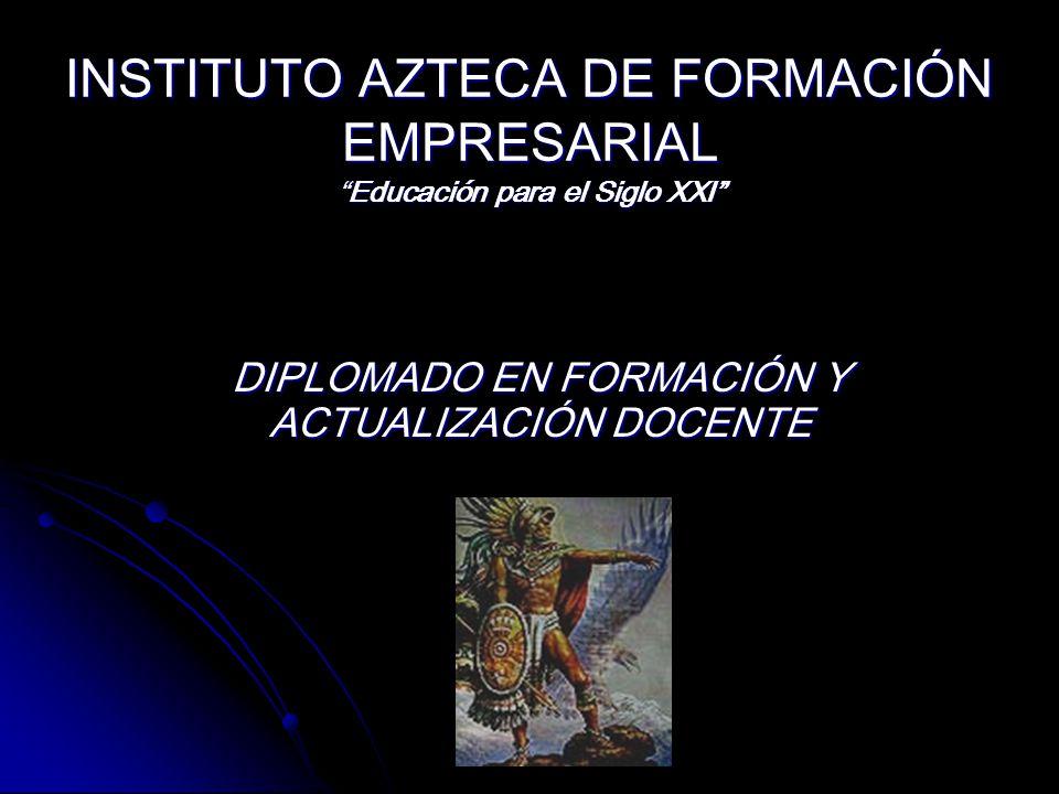 INSTITUTO AZTECA DE FORMACIÓN EMPRESARIALEducación para el Siglo XXI DIPLOMADO EN FORMACIÓN Y ACTUALIZACIÓN DOCENTE