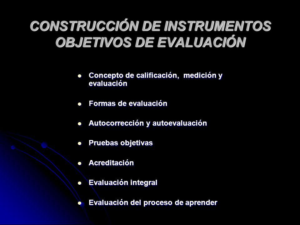 CONSTRUCCIÓN DE INSTRUMENTOS OBJETIVOS DE EVALUACIÓN Concepto de calificación, medición y evaluación Concepto de calificación, medición y evaluación F