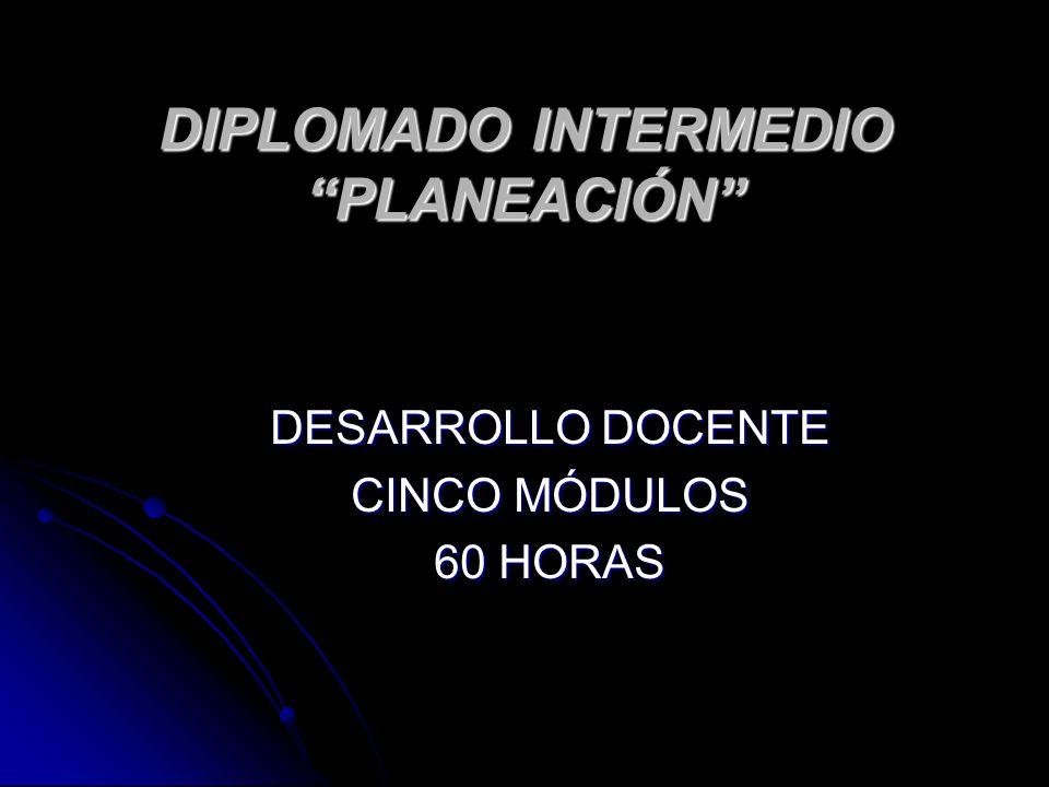 DIPLOMADO INTERMEDIO PLANEACIÓN DESARROLLO DOCENTE CINCO MÓDULOS 60 HORAS