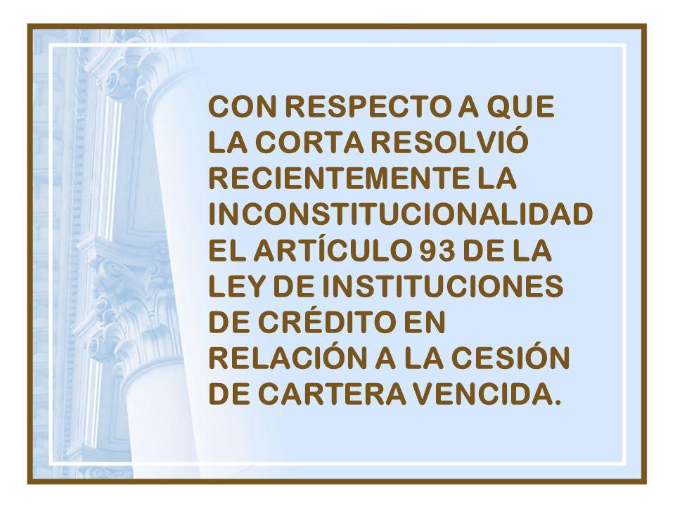 CON RESPECTO A QUE LA CORTA RESOLVIÓ RECIENTEMENTE LA INCONSTITUCIONALIDAD EL ARTÍCULO 93 DE LA LEY DE INSTITUCIONES DE CRÉDITO EN RELACIÓN A LA CESIÓN DE CARTERA VENCIDA.