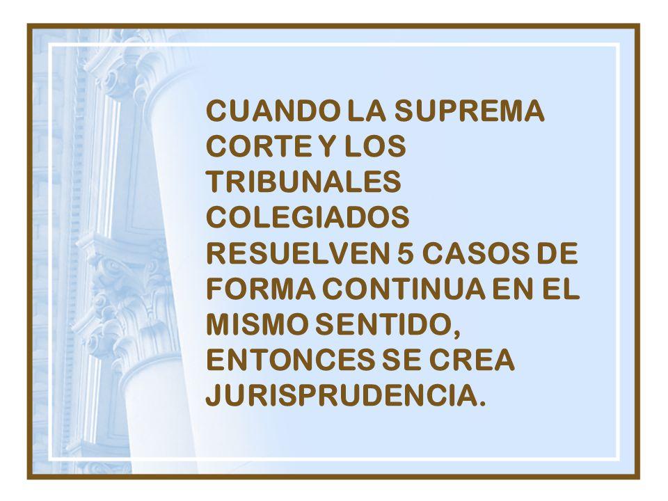 CUANDO LA SUPREMA CORTE Y LOS TRIBUNALES COLEGIADOS RESUELVEN 5 CASOS DE FORMA CONTINUA EN EL MISMO SENTIDO, ENTONCES SE CREA JURISPRUDENCIA.