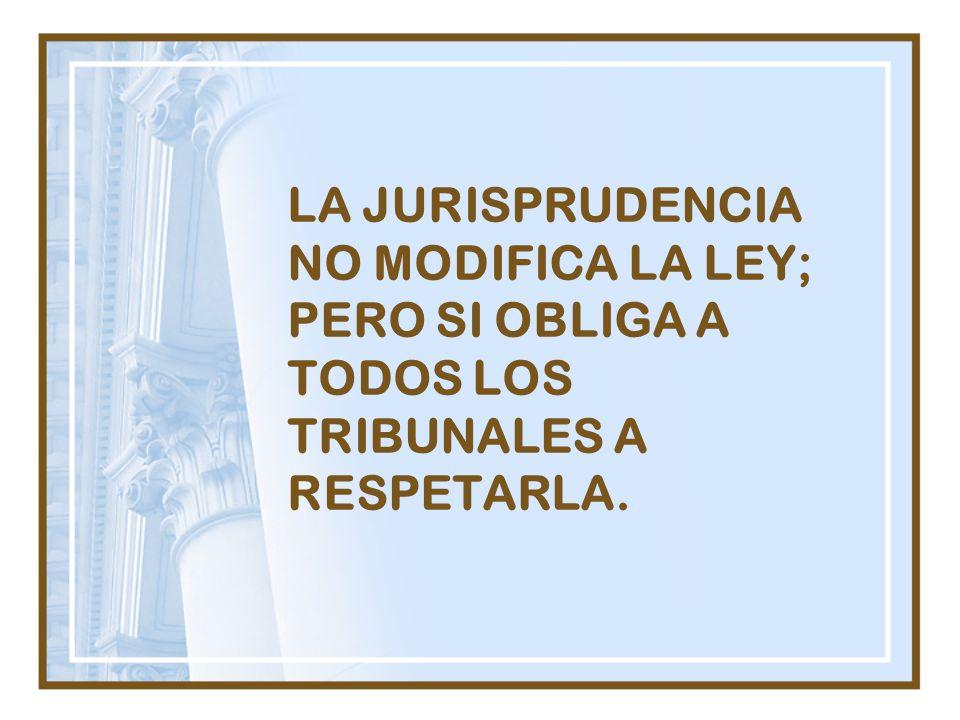 LA JURISPRUDENCIA NO MODIFICA LA LEY; PERO SI OBLIGA A TODOS LOS TRIBUNALES A RESPETARLA.