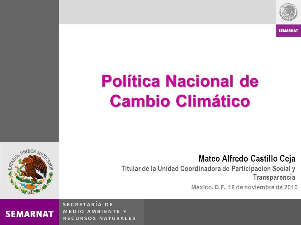 México, D.F., 18 de noviembre de 2010 Política Nacional de Cambio Climático Mateo Alfredo Castillo Ceja Titular de la Unidad Coordinadora de Participa