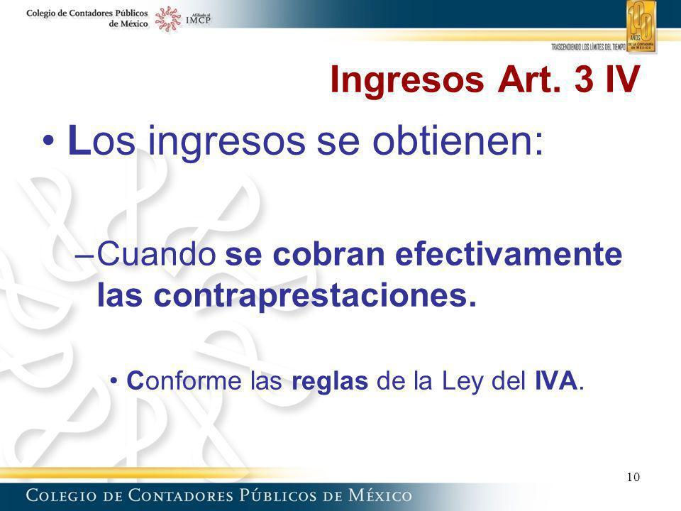 Ingresos Art. 3 IV Los ingresos se obtienen: –Cuando se cobran efectivamente las contraprestaciones. Conforme las reglas de la Ley del IVA. 10